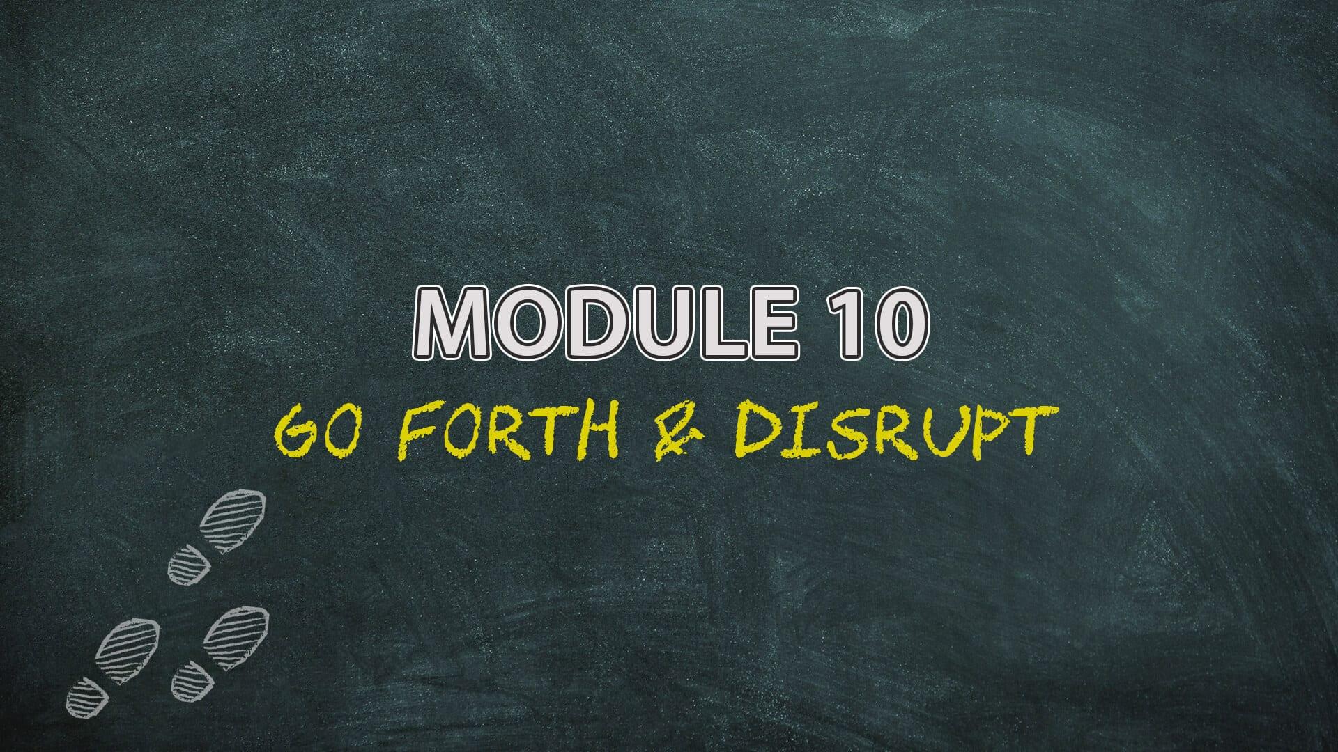 Module 10 Go Forth & Disrupt