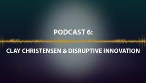 Podcast 6: Clay Christensen & Disruptive Innovation