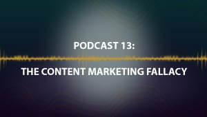 Podcast 13: The Content Marketing Fallacy