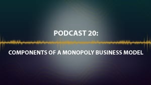 Podcast 20: Components of a Monopoly Business Model