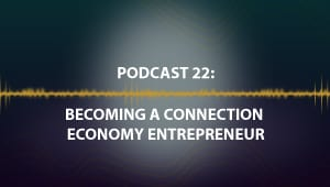 Podcast 22: Becoming a Connection Economy Entrepreneur