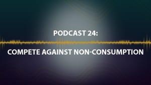 Podcast 24: Compete Against Non-Consumption